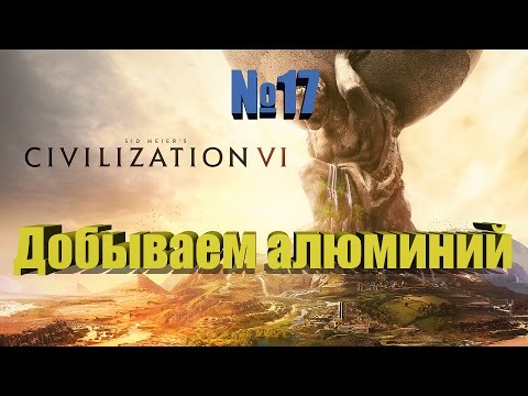 RussianFeer прохождение Civilization 6 Добываем алюминий №17 4K ultra