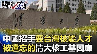 當中國招手要台灣核能人才 被遺忘的清大核工基因庫!?關鍵時刻 20180531-4 黃創夏 朱學恒 馬西屏 傅鶴齡