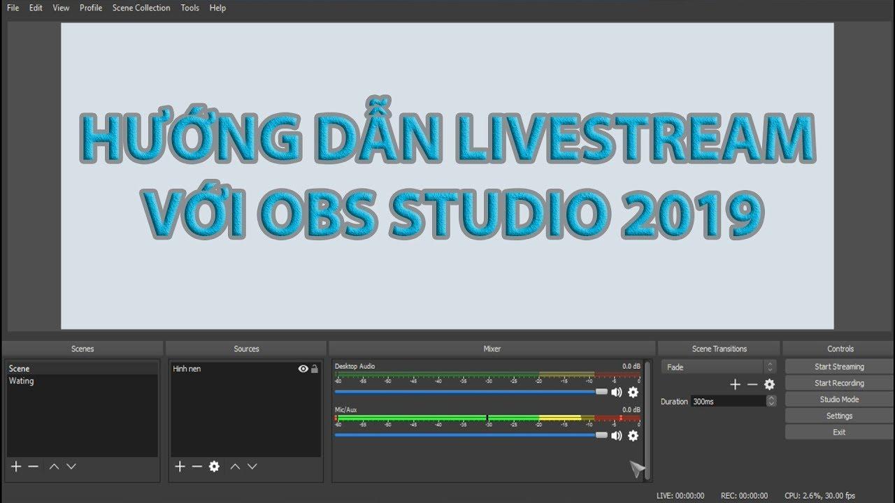 Hướng Dẫn Livestream với OBS Studio 2019 – Phần 1: Căn Bản