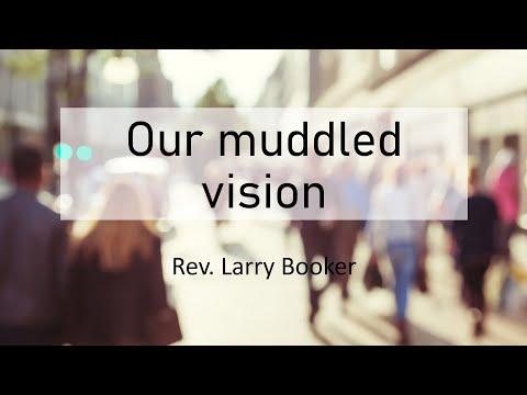 Rev. Larry Booker Our Muddled Vision
