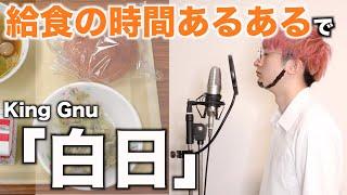 【替え歌】給食の時間あるあるで「白日」【King Gnu】