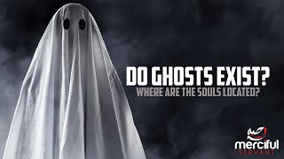 DO GHOSTS EXIST? & WHERE ARE THE SOULS LOCATED?