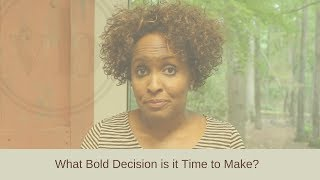 What Bold Decision is it Time to Make?