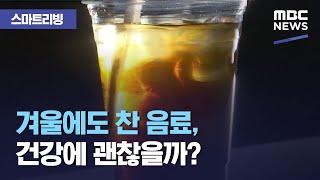 [스마트 리빙] 겨울에도 찬 음료, 건강에 괜찮을까? (2020.11.19/뉴스투데이/MBC)