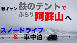 【軽キャン鉄のテントでぶらり阿蘇山へ・スノードライブ&車中泊】