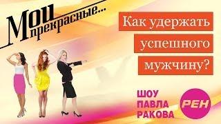 МОИ ПРЕКРАСНЫЕ... Павел Раков. Выпуск 16 «Как удержать успешного мужчину»