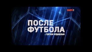 «После футбола с Георгием Черданцевым». Выпуск от 10.12.2018