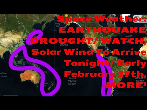 Space Weather: EARTHQUAKE DROUGHT/WATCH, Solar Wind To Arrive Tonight/ Early February 27th, +MORE³