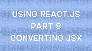 Using React.js v0.12 - Part 8/8 - Convert JSX to JavaScript