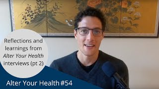Alter Your Health #54   Reflections and learnings from Alter Your Health interviews (part 2)