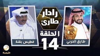 برنامج رادار طارئ مع طارق الحربي الحلقة 14 - ضيف الحلقة فطيس بقنة