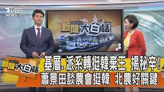 【新聞大白話】基層、派系轉挺韓棄王 揭秘辛! 蕭景田談農會挺韓 北農好關鍵