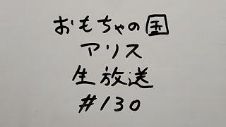 おもちゃの国アリス生放送 #130