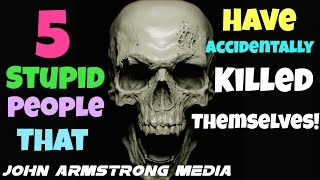 TOP 5 STUPID ACCIDENTAL DEATHS  ; DARWIN AWARDS   JOHN ARMSTRONG MEDIA