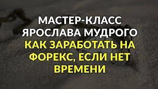 Вебинар Ярослава Мудрого 05.12.2018: Как заработать на Форекс, если нет времени...?