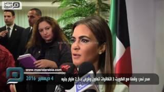 مصر العربية | سحر نصر: وقعنا مع الكويت 3 اتفاقيات تعاون وقرض ب2.5 مليار جنيه