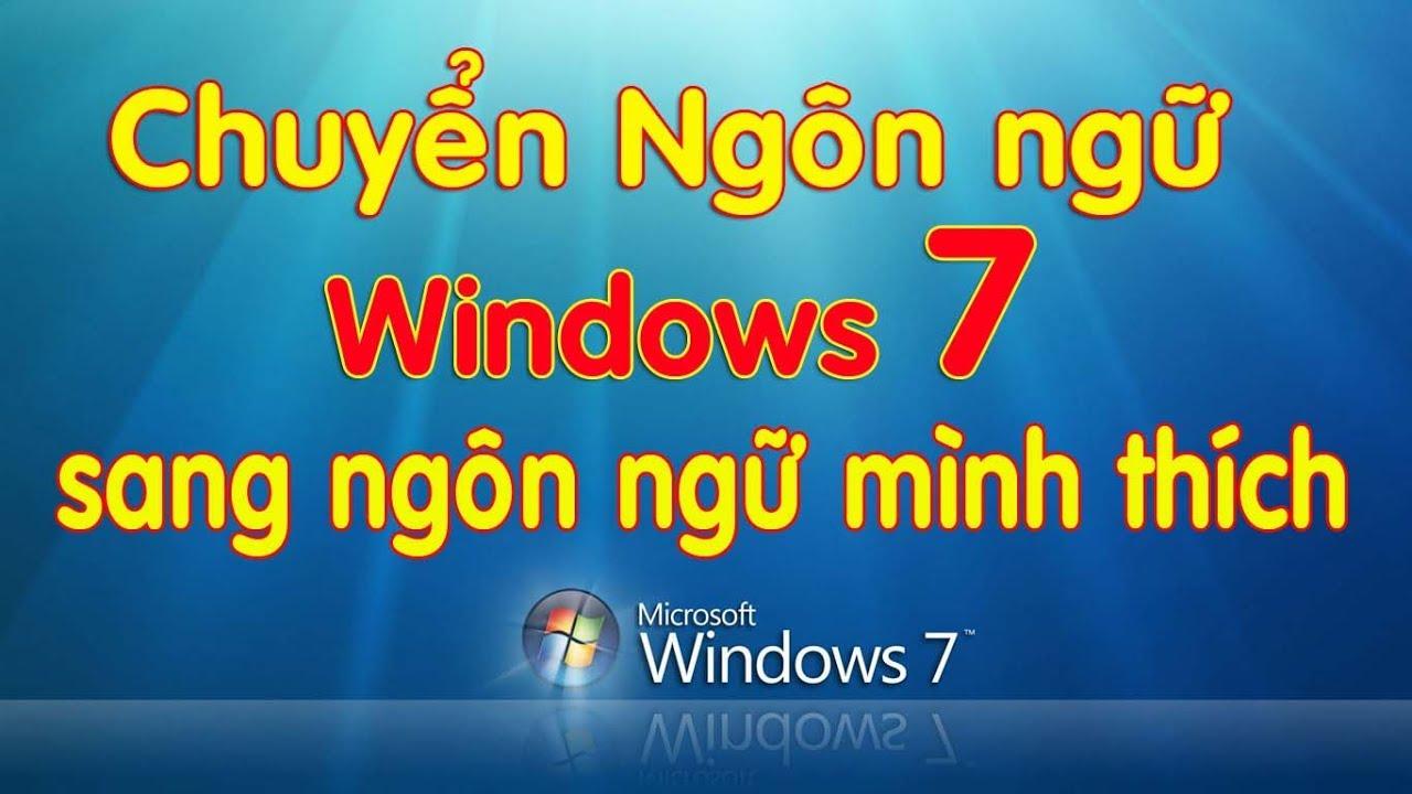 Chuyển ngôn ngữ win7 sang mọi ngôn ngữ mình thích
