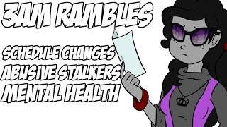 3AM Rambles - Schedule Changes, Abusive Stalkers and Mental Health