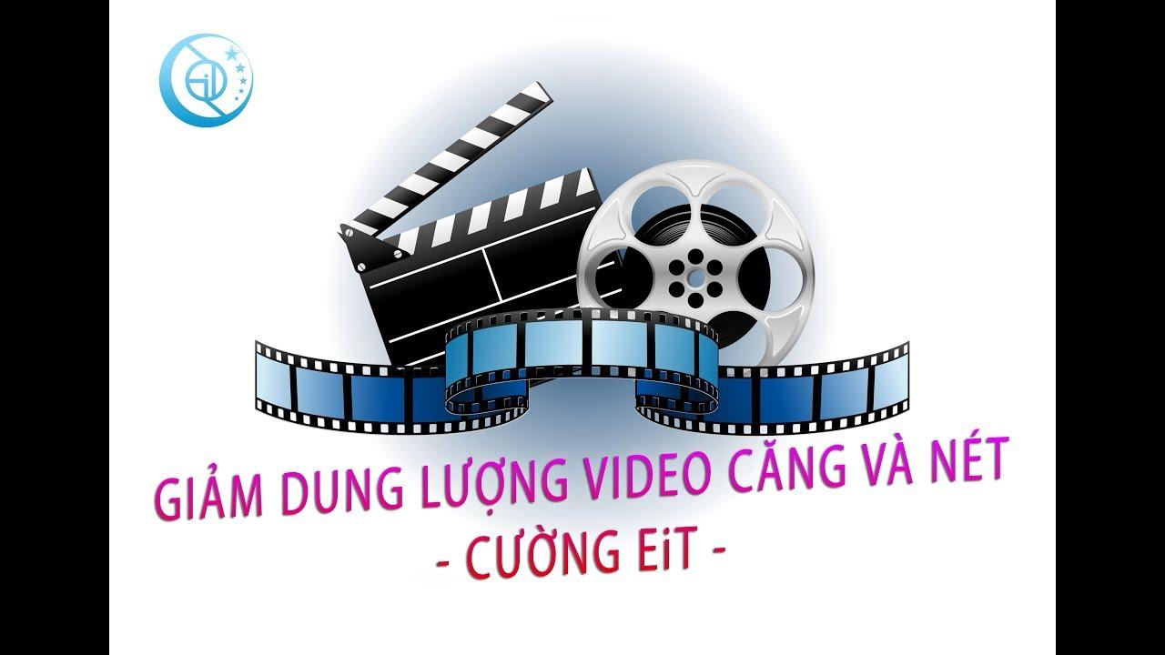Giảm dung lượng video nét căng đét by Cường EiT