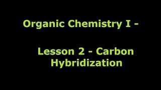 Organic Chemistry 1 - Lesson 2 - Carbon Hybridization