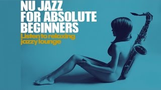 Top Nu Jazz for Absolute Beginners - Non stop Music - Best Relaxing Acid Jazz Lounge Sound