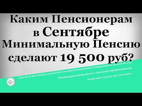 Каким Пенсионерам в Сентябре Минимальную Пенсию сделают 19 500 рублей