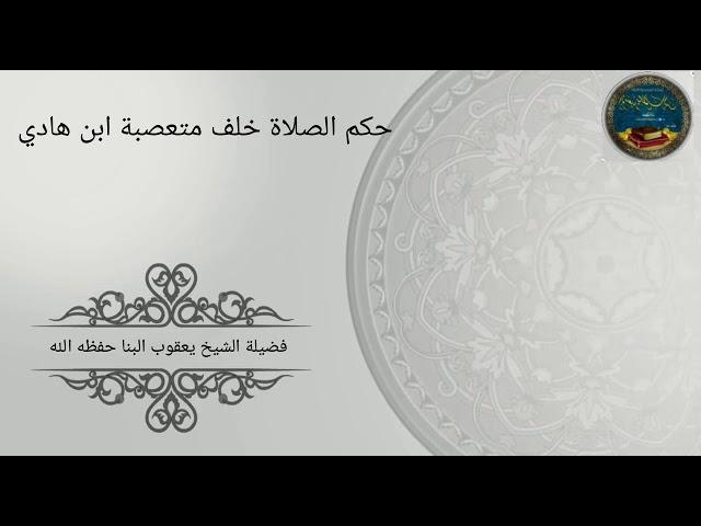 حكم الصلاة خلف متعصبة ابن هادي للشيخ يعقوب البنا - حفظه الله -