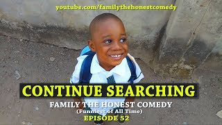 CONTINUE SEARCHING (Family The Honest Comedy)(Episode 52)
