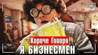 - КОРОЧЕ ГОВОРЯ, Я БИЗНЕСМЕН