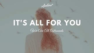 We Are All Astronauts - It's All For You
