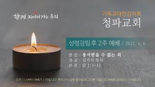 청파교회  성령감림 후 2주 예배 설교 (2021년 6월 6일)