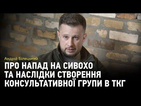 Видео: Андрій Білецький про напад на Сивохо та наслідки створення консультативної групи в ТКГ