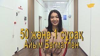 «50 және 1 сұрақ»: Айым Бегмат