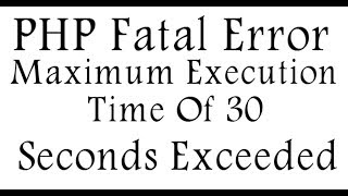 PHP Fatal Error Maximum Execution Time Of 30 Seconds Exceeded