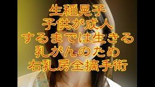 生稲晃子 子供が成人するまでは生きる乳がんのため右乳房全摘手術を受け...