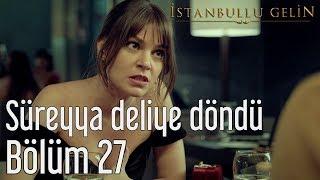 İstanbullu Gelin 27. Bölüm - Süreyya Deliye Döndü