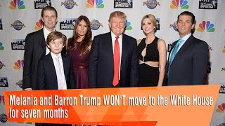 Melania and Barron Trump WON'T move to the White House for seven months.