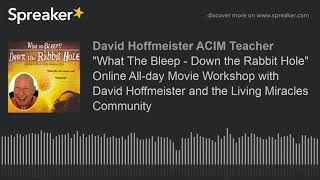 'What The Bleep  Down the Rabbit Hole' Online Allday Movie Workshop with David Hoffmeister and the