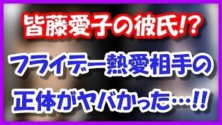 【彼氏】皆藤愛子、フライデー熱愛相手の正体がヤバかった!! 5月11日...