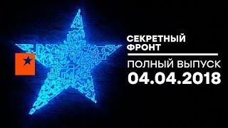 Секретный фронт - выпуск от 04.04.2018