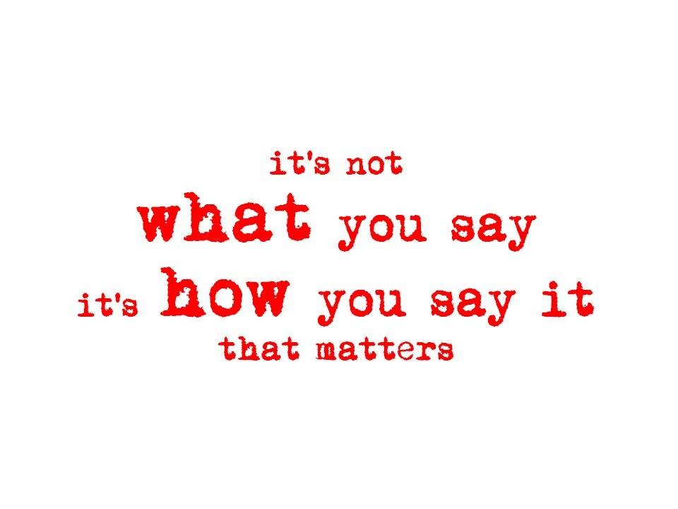 Its not what you say, its how you say it that matters