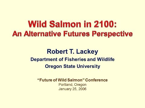 Wild Salmon in 2100: An Alternative Futures Perspective  - Lecture by Dr. Robert T. Lackey