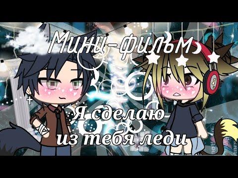 Мини-фильм🍁|~Я сделаю из тебя леди~|🍁by SHINAO [Gacha life] (¿ОРИГИНАЛ? )