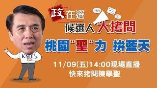1109桃園「政在選」!udn直播拷問陳學聖