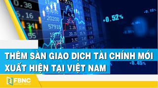 Thêm sàn giao dịch tài chính mới xuất hiện tại Việt Nam | FBNC