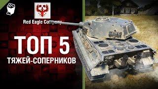 ТОП 5 тяжей-соперников -  Выпуск №61 - от Red Eagle [World of Tanks]