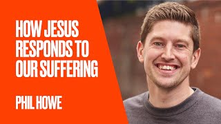 How Jesus Responds to our Suffering by Phil Howe