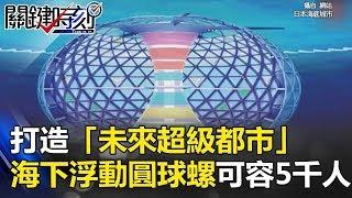 打造「未來超級都市」 海下浮動圓球螺延伸15公里可容納5000人! 關鍵時刻 20170810-3 陳耀寬 馬西屏 黃創夏 朱學恒