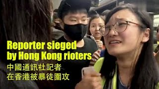 Reporter sieged by Hong Kong rioters, forced to delete photos 中國通訊社記者在香港被暴徒圍攻,被要求刪掉照片