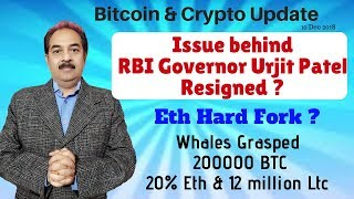 Issue behind  RBI Governor Urjit Patel  Resigned, Eth Hard Fork, Whales Grasped  200000 BTC,
